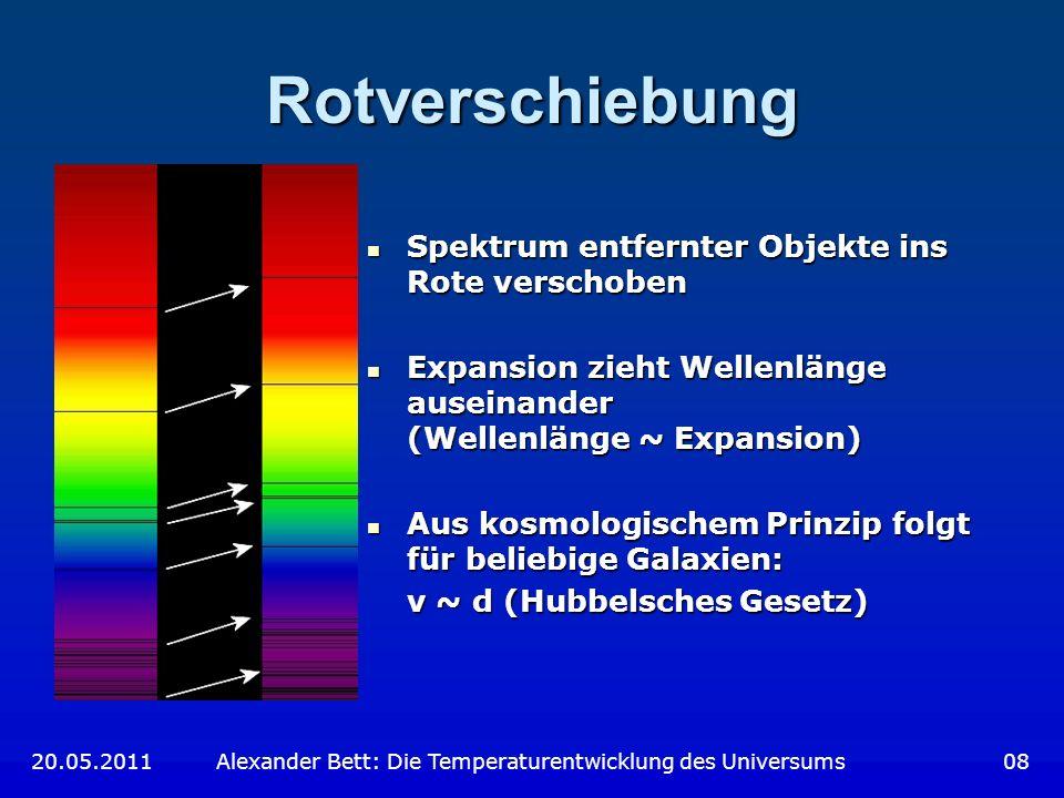 Der Skalenfaktor Größe des Universums unbekannt Einführung eines Skalenfaktors S(t) Größe des Universums unbekannt Einführung eines Skalenfaktors S(t) Definition: Definition: S(t 0 ) = 1, t 0 13,7 Milliarden Jahre Hubbelsches Gesetz: Hubbelsches Gesetz: Rotverschiebung: Rotverschiebung: 20.05.2011 Alexander Bett: Die Temperaturentwicklung des Universums 09