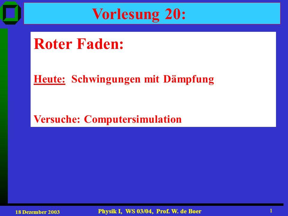 18 Dezember 2003 Physik I, WS 03/04, Prof. W. de Boer 1 1 Vorlesung 20: Roter Faden: Heute: Schwingungen mit Dämpfung Versuche: Computersimulation