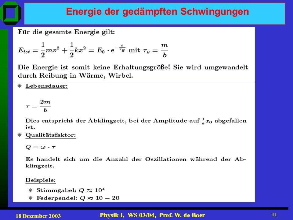 18 Dezember 2003 Physik I, WS 03/04, Prof. W. de Boer 11 Physik I, WS 03/04, Prof. W. de Boer 11 Energie der gedämpften Schwingungen
