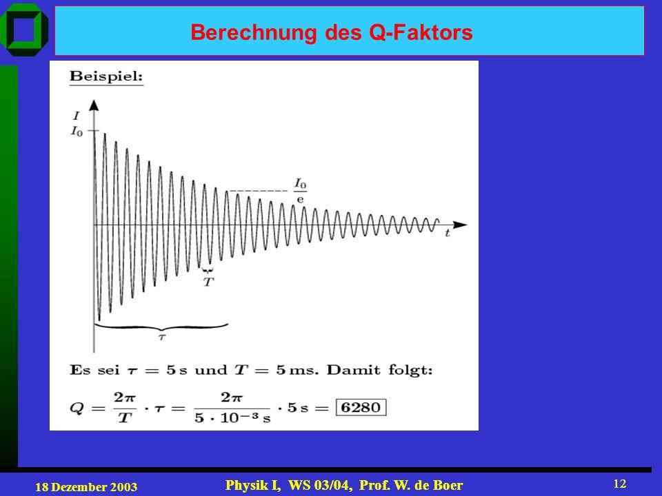 18 Dezember 2003 Physik I, WS 03/04, Prof. W. de Boer 12 Physik I, WS 03/04, Prof. W. de Boer 12 Berechnung des Q-Faktors