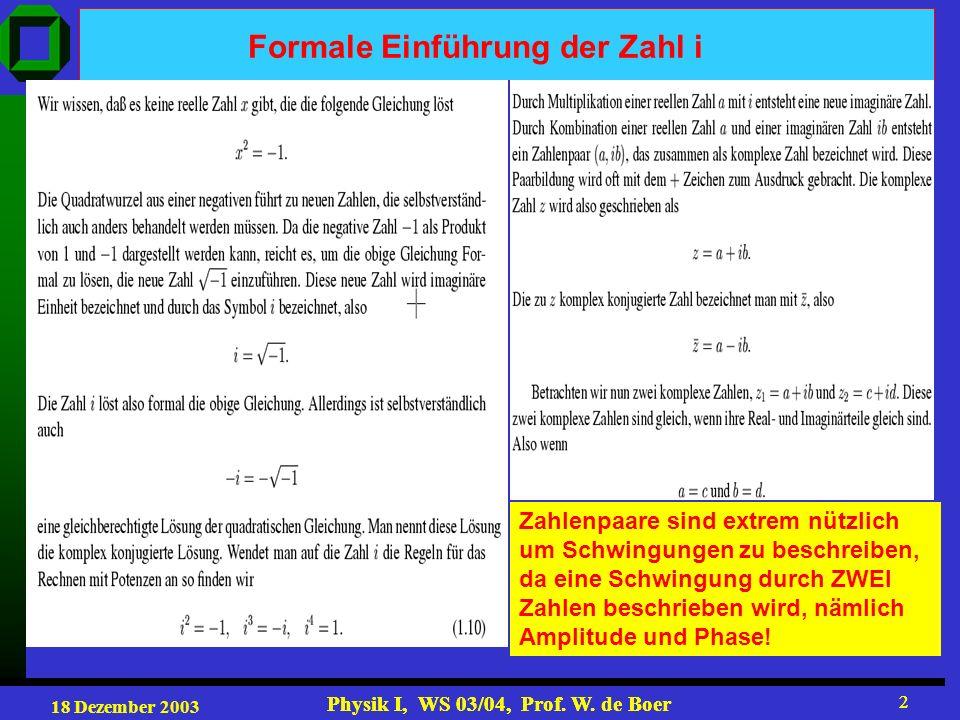 18 Dezember 2003 Physik I, WS 03/04, Prof. W. de Boer 2 2 Formale Einführung der Zahl i Zahlenpaare sind extrem nützlich um Schwingungen zu beschreibe