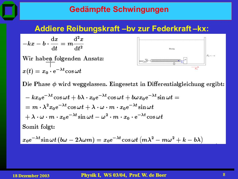 18 Dezember 2003 Physik I, WS 03/04, Prof. W. de Boer 8 8 Gedämpfte Schwingungen Addiere Reibungskraft –bv zur Federkraft –kx: