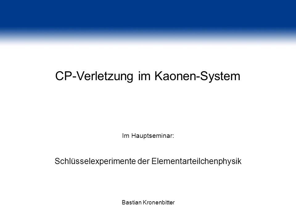 CP-Verletzung im Kaonen-System Im Hauptseminar: Schlüsselexperimente der Elementarteilchenphysik Bastian Kronenbitter