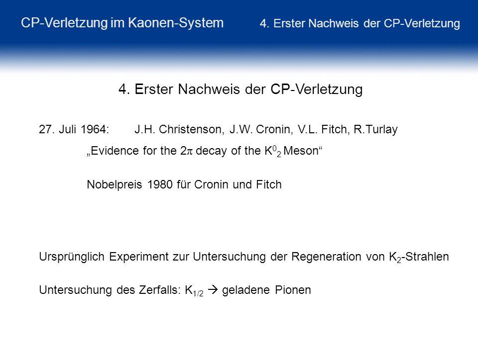 CP-Verletzung im Kaonen-System 4. Erster Nachweis der CP-Verletzung 4. Erster Nachweis der CP-Verletzung 27. Juli 1964: J.H. Christenson, J.W. Cronin,