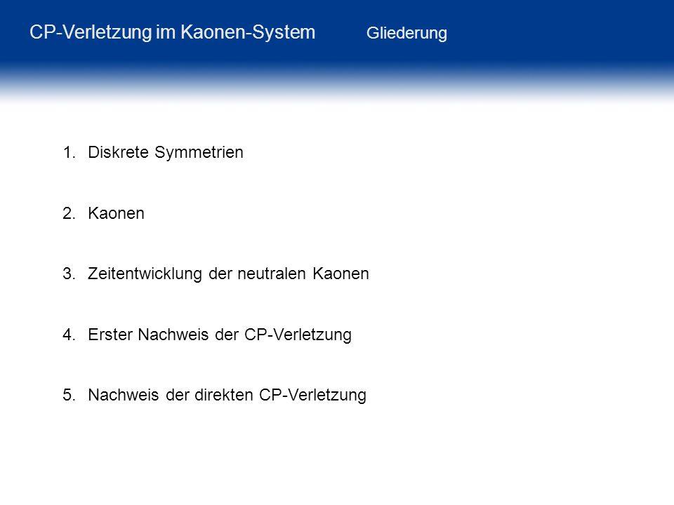 CP-Verletzung im Kaonen-System Gliederung 1.Diskrete Symmetrien 2.Kaonen 3.Zeitentwicklung der neutralen Kaonen 4.Erster Nachweis der CP-Verletzung 5.