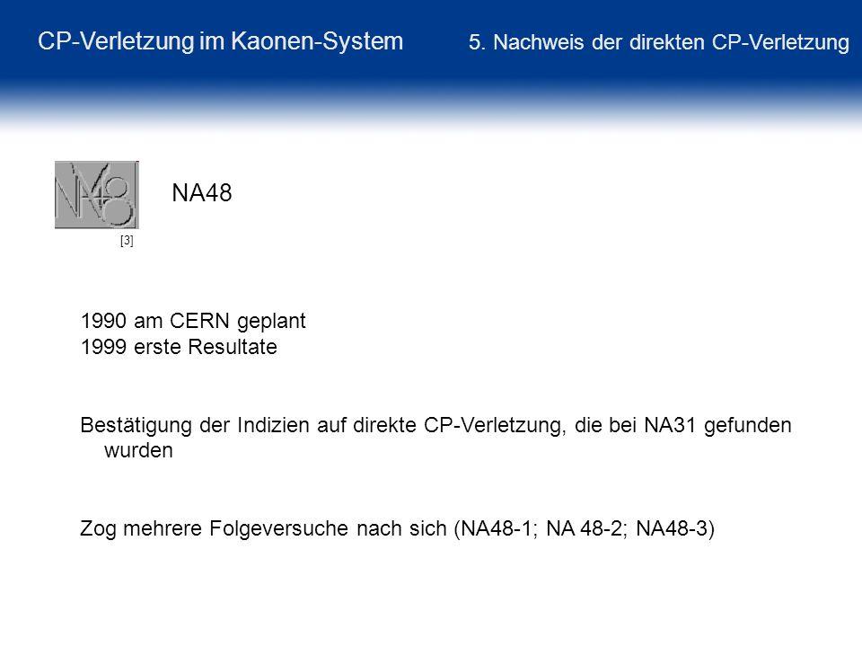 CP-Verletzung im Kaonen-System 5. Nachweis der direkten CP-Verletzung NA48 [3] 1990 am CERN geplant 1999 erste Resultate Bestätigung der Indizien auf