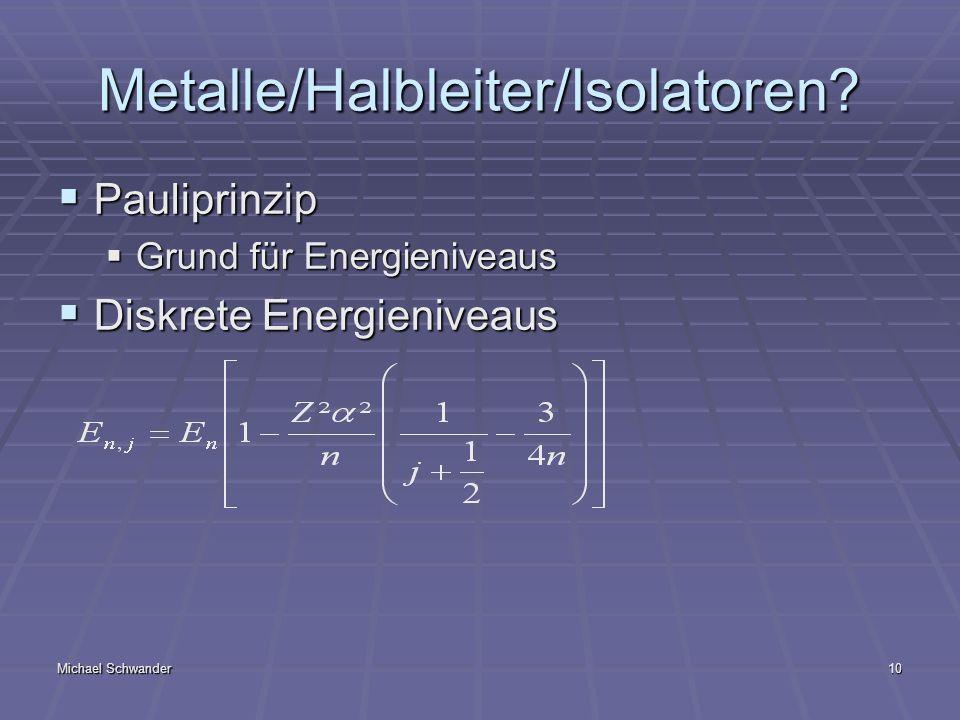 Michael Schwander10 Metalle/Halbleiter/Isolatoren? Pauliprinzip Pauliprinzip Grund für Energieniveaus Grund für Energieniveaus Diskrete Energieniveaus