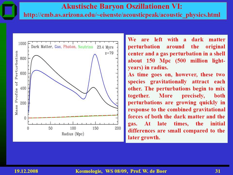 19.12.2008 Kosmologie, WS 08/09, Prof. W. de Boer30 Akustische Baryon Oszillationen V: http://cmb.as.arizona.edu/~eisenste/acousticpeak/acoustic_physi