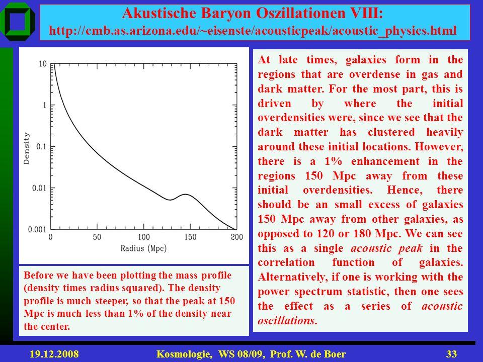 19.12.2008 Kosmologie, WS 08/09, Prof. W. de Boer32 Akustische Baryon Oszillationen VII: http://cmb.as.arizona.edu/~eisenste/acousticpeak/acoustic_phy