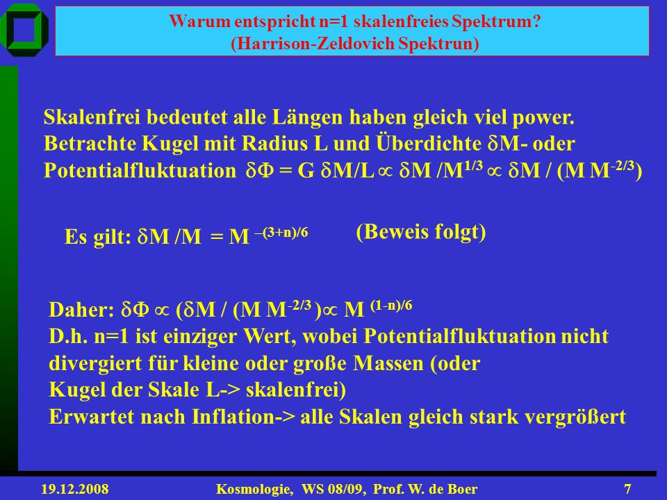 19.12.2008 Kosmologie, WS 08/09, Prof. W. de Boer6 Dichtefluktuationen mit ~ 10 -4 wachsen erst nachdem Materie Potential bestimmt und wenn sie im kau