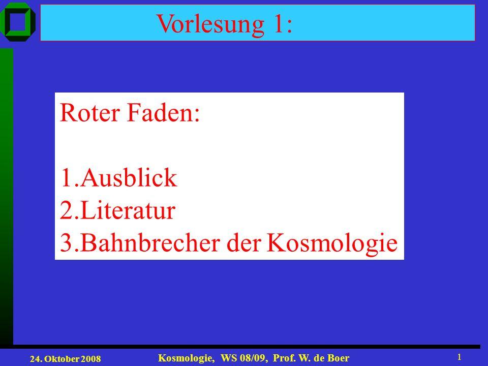 24. Oktober 2008 Kosmologie, WS 08/09, Prof. W. de Boer 1 Vorlesung 1: Roter Faden: 1.Ausblick 2.Literatur 3.Bahnbrecher der Kosmologie