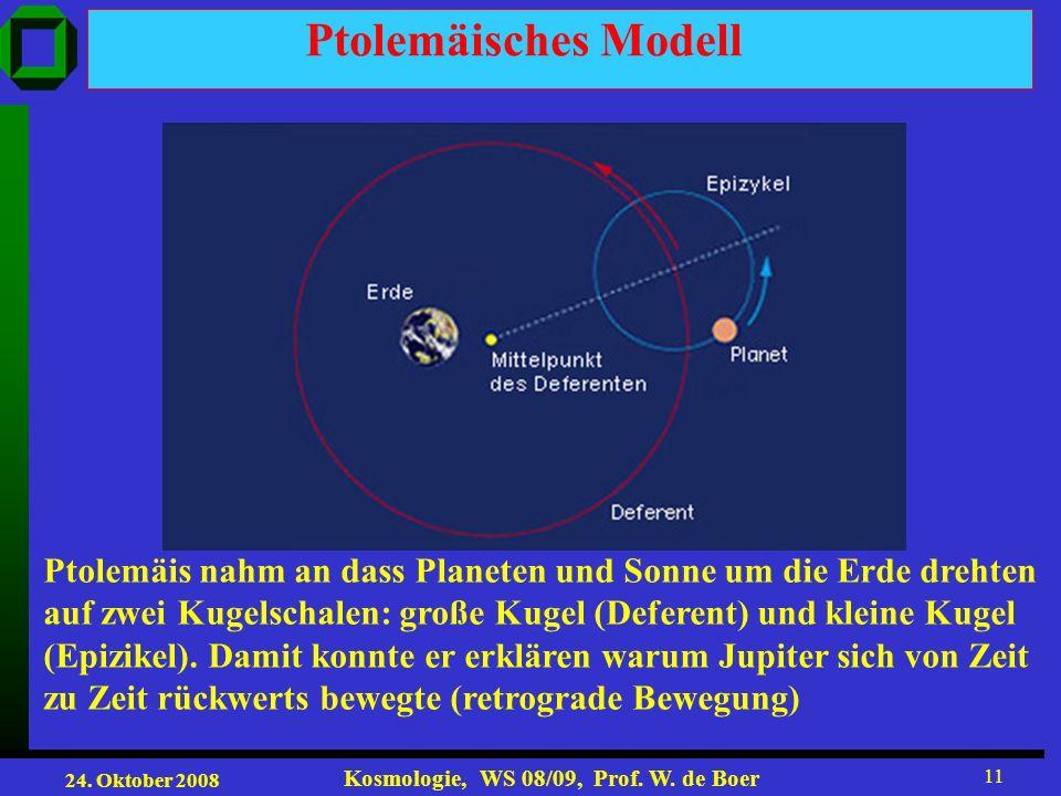 24. Oktober 2008 Kosmologie, WS 08/09, Prof. W. de Boer 11 Ptolemäisches Modell Ptolemäis nahm an dass Planeten und Sonne um die Erde drehten auf zwei