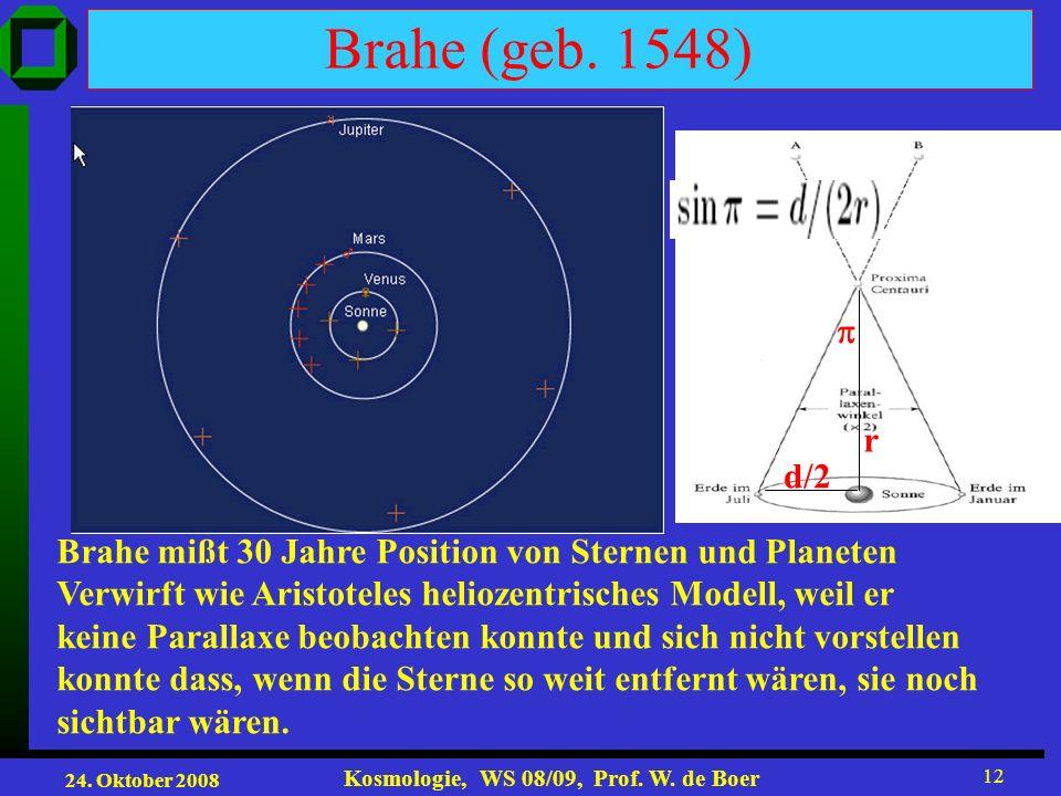 24. Oktober 2008 Kosmologie, WS 08/09, Prof. W. de Boer 12 Brahe (geb. 1548) Brahe mißt 30 Jahre Position von Sternen und Planeten Verwirft wie Aristo