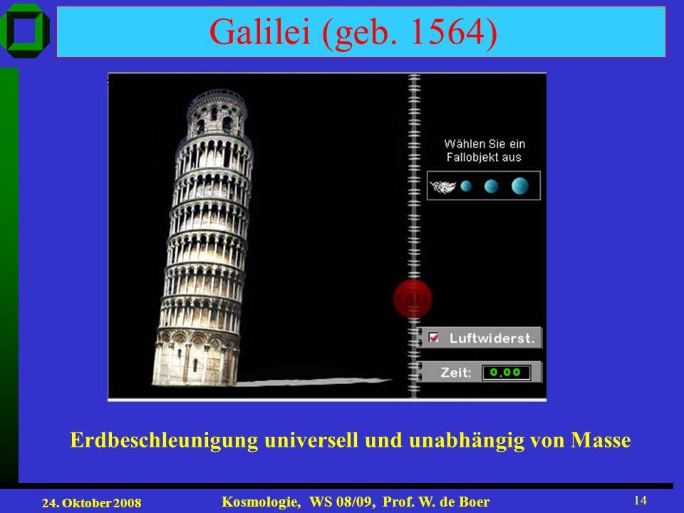 24. Oktober 2008 Kosmologie, WS 08/09, Prof. W. de Boer 14 Galilei (geb. 1564) Erdbeschleunigung universell und unabhängig von Masse