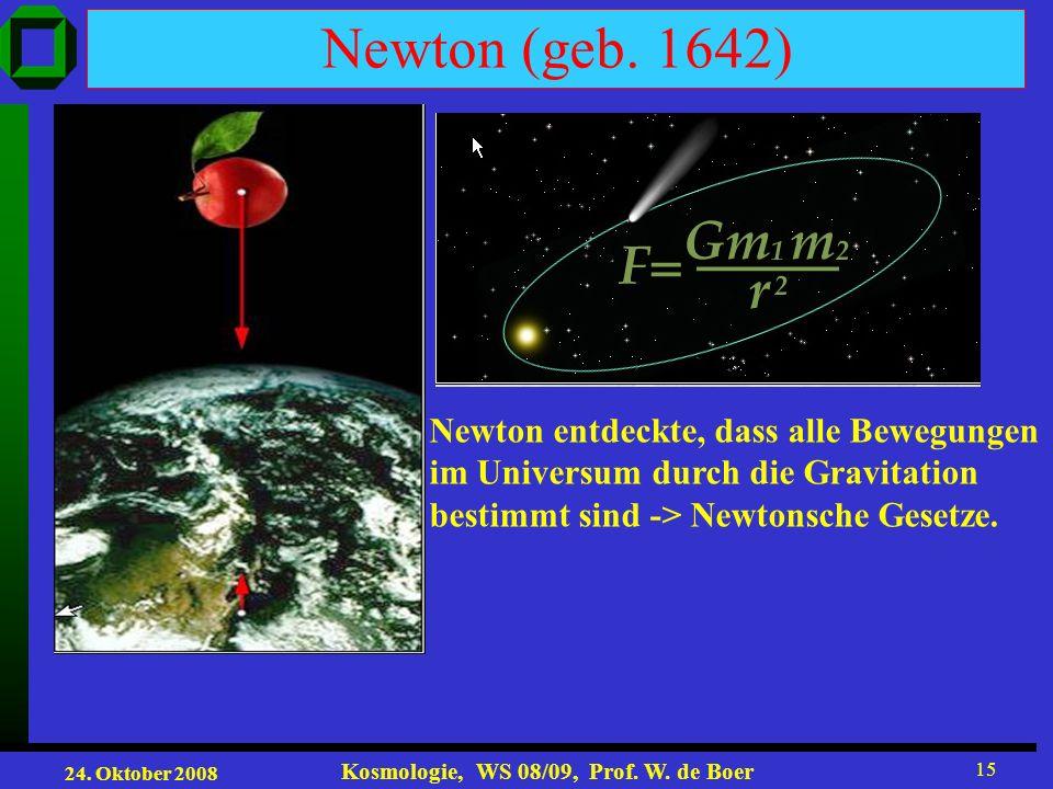 24. Oktober 2008 Kosmologie, WS 08/09, Prof. W. de Boer 15 Newton (geb. 1642) Newton entdeckte, dass alle Bewegungen im Universum durch die Gravitatio