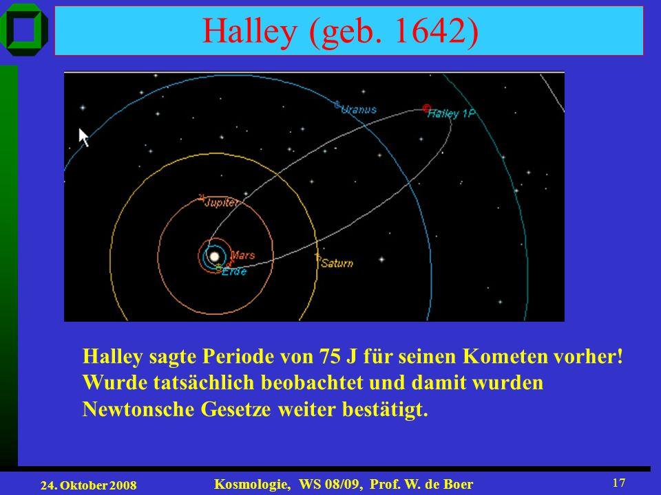 24. Oktober 2008 Kosmologie, WS 08/09, Prof. W. de Boer 17 Halley (geb. 1642) Halley sagte Periode von 75 J für seinen Kometen vorher! Wurde tatsächli