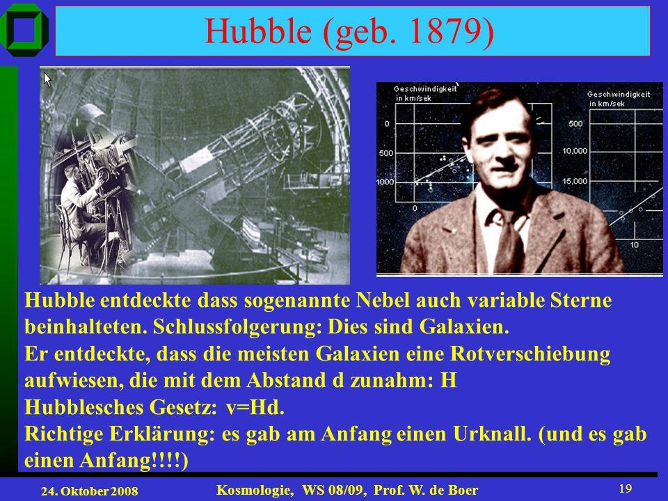 24. Oktober 2008 Kosmologie, WS 08/09, Prof. W. de Boer 19 Hubble (geb. 1879) Hubble entdeckte dass sogenannte Nebel auch variable Sterne beinhalteten