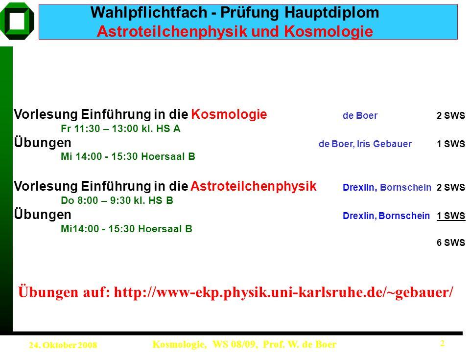 24. Oktober 2008 Kosmologie, WS 08/09, Prof. W. de Boer 2 Wahlpflichtfach - Prüfung Hauptdiplom Astroteilchenphysik und Kosmologie Vorlesung Einführun
