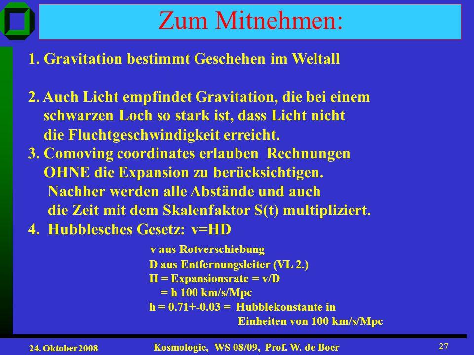 24. Oktober 2008 Kosmologie, WS 08/09, Prof. W. de Boer 27 Zum Mitnehmen: 1. Gravitation bestimmt Geschehen im Weltall 2. Auch Licht empfindet Gravita