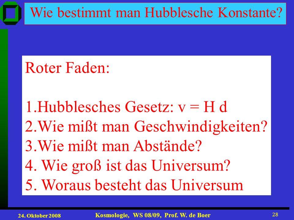 24. Oktober 2008 Kosmologie, WS 08/09, Prof. W. de Boer 28 Wie bestimmt man Hubblesche Konstante? Roter Faden: 1.Hubblesches Gesetz: v = H d 2.Wie miß