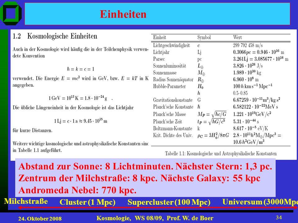 24. Oktober 2008 Kosmologie, WS 08/09, Prof. W. de Boer 34 Einheiten Abstand zur Sonne: 8 Lichtminuten. Nächster Stern: 1,3 pc. Zentrum der Milchstraß