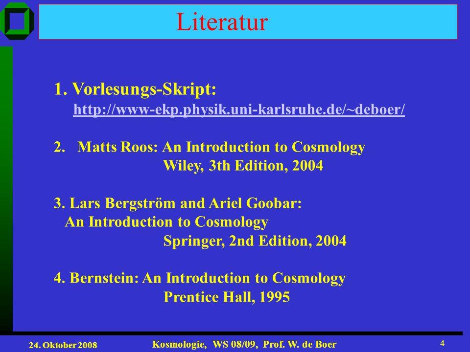 24. Oktober 2008 Kosmologie, WS 08/09, Prof. W. de Boer 4 Literatur 1. Vorlesungs-Skript: http://www-ekp.physik.uni-karlsruhe.de/~deboer/ 2.Matts Roos