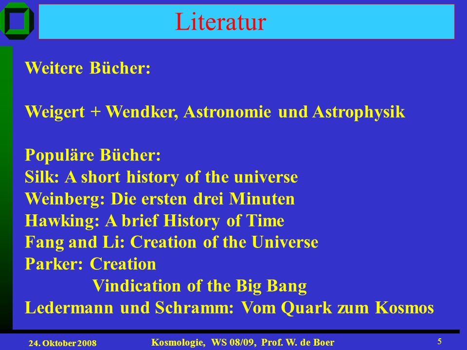 24. Oktober 2008 Kosmologie, WS 08/09, Prof. W. de Boer 5 Literatur Weitere Bücher: Weigert + Wendker, Astronomie und Astrophysik Populäre Bücher: Sil