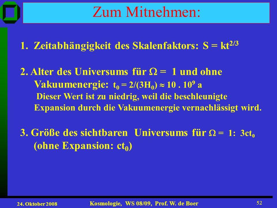 24. Oktober 2008 Kosmologie, WS 08/09, Prof. W. de Boer 52 Zum Mitnehmen: 1. Zeitabhängigkeit des Skalenfaktors: S = kt 2/3 2. Alter des Universums fü