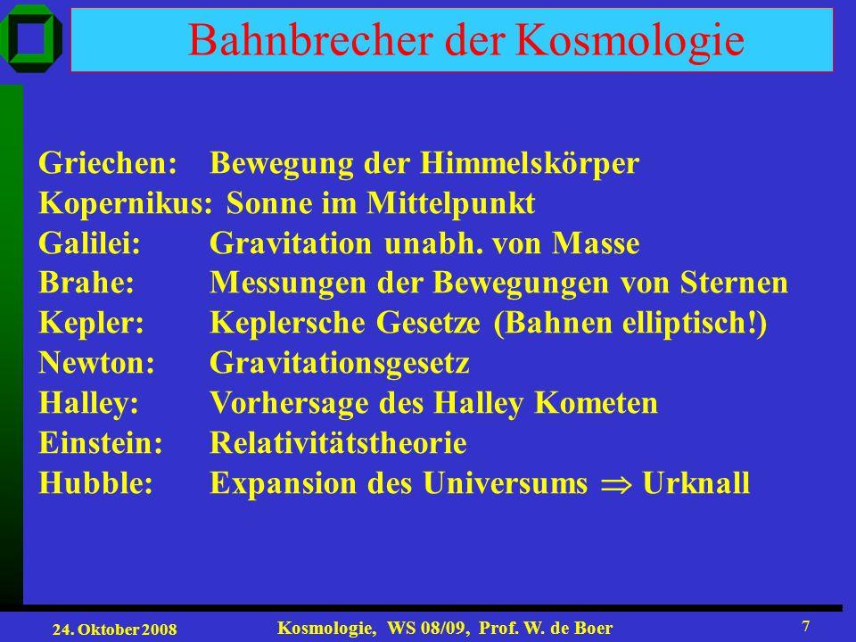 24. Oktober 2008 Kosmologie, WS 08/09, Prof. W. de Boer 7 Bahnbrecher der Kosmologie Griechen: Bewegung der Himmelskörper Kopernikus: Sonne im Mittelp