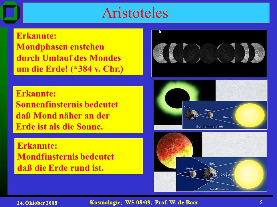 24. Oktober 2008 Kosmologie, WS 08/09, Prof. W. de Boer 8 Aristoteles Erkannte: Mondphasen enstehen durch Umlauf des Mondes um die Erde! (*384 v. Chr.