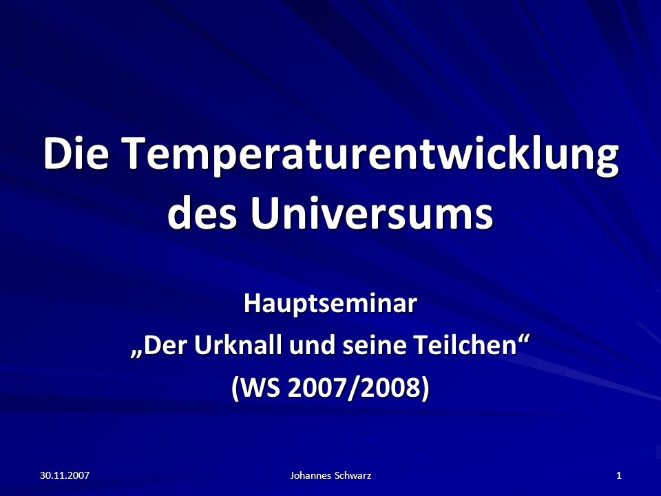 30.11.2007 Johannes Schwarz 1 Die Temperaturentwicklung des Universums Hauptseminar Der Urknall und seine Teilchen (WS 2007/2008)