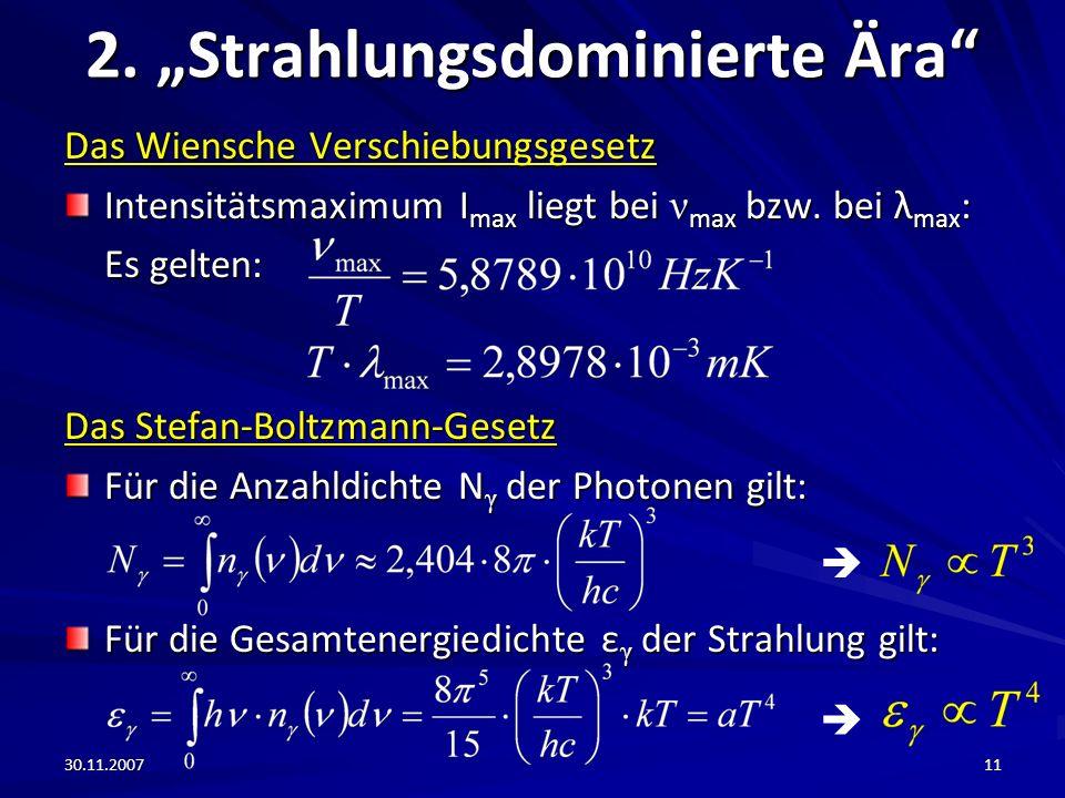 30.11.200711 2. Strahlungsdominierte Ära Das Wiensche Verschiebungsgesetz Intensitätsmaximum I max liegt bei ν max bzw. bei λ max : Es gelten: Das Ste