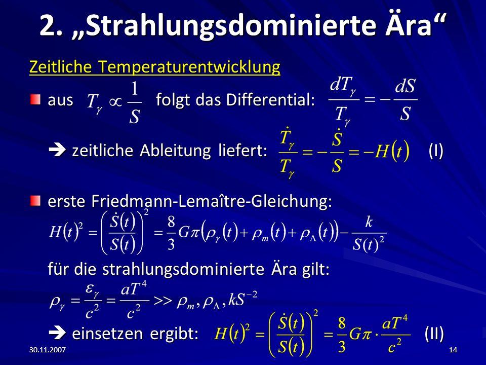 30.11.200714 2. Strahlungsdominierte Ära Zeitliche Temperaturentwicklung aus folgt das Differential: zeitliche Ableitung liefert: (I) zeitliche Ableit