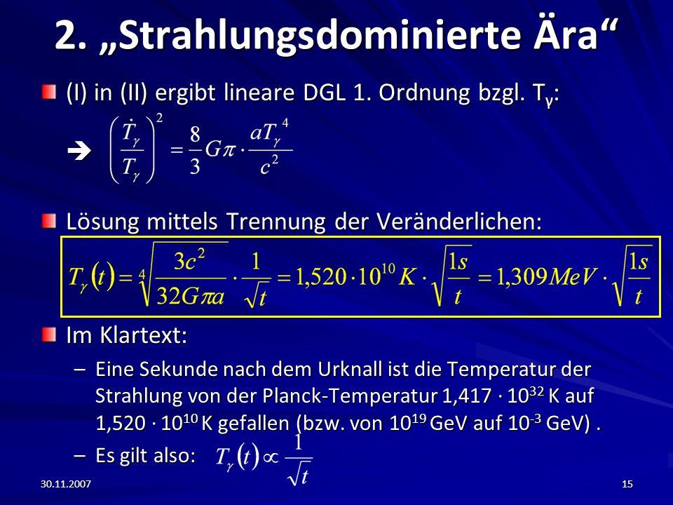 30.11.200715 2. Strahlungsdominierte Ära (I) in (II) ergibt lineare DGL 1. Ordnung bzgl. T γ : Lösung mittels Trennung der Veränderlichen: Im Klartext