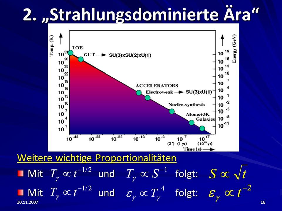 30.11.200716 2. Strahlungsdominierte Ära Weitere wichtige Proportionalitäten Mit und folgt: