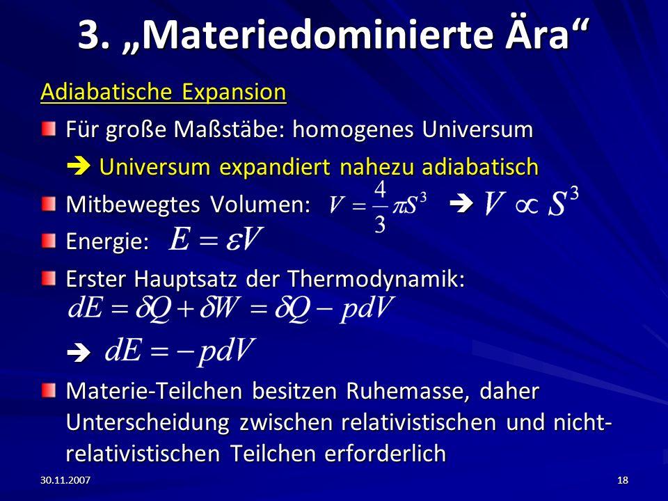 30.11.200718 3. Materiedominierte Ära Adiabatische Expansion Für große Maßstäbe: homogenes Universum Universum expandiert nahezu adiabatisch Universum