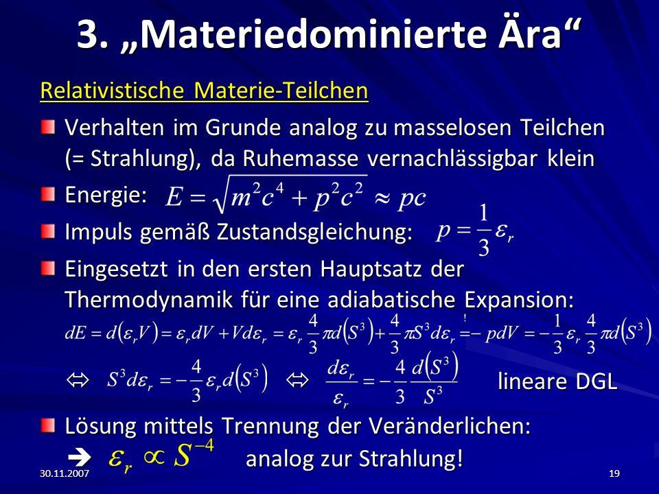 30.11.200719 3. Materiedominierte Ära Relativistische Materie-Teilchen Verhalten im Grunde analog zu masselosen Teilchen (= Strahlung), da Ruhemasse v
