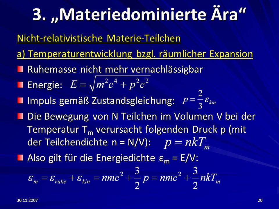 30.11.200720 3. Materiedominierte Ära Nicht-relativistische Materie-Teilchen a) Temperaturentwicklung bzgl. räumlicher Expansion Ruhemasse nicht mehr
