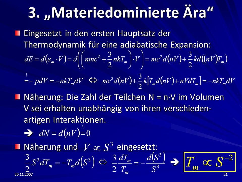 30.11.200721 3. Materiedominierte Ära Eingesetzt in den ersten Hauptsatz der Thermodynamik für eine adiabatische Expansion: Näherung: Die Zahl der Tei