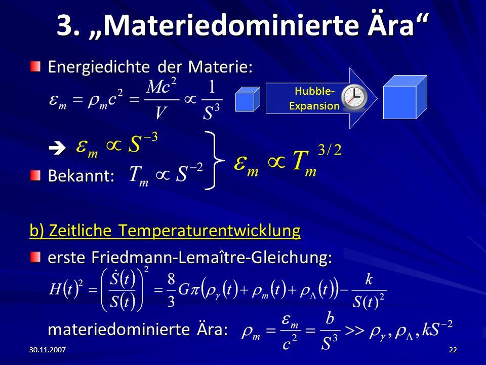 30.11.200722 3. Materiedominierte Ära Energiedichte der Materie: Bekannt: b) Zeitliche Temperaturentwicklung erste Friedmann-Lemaître-Gleichung: mater