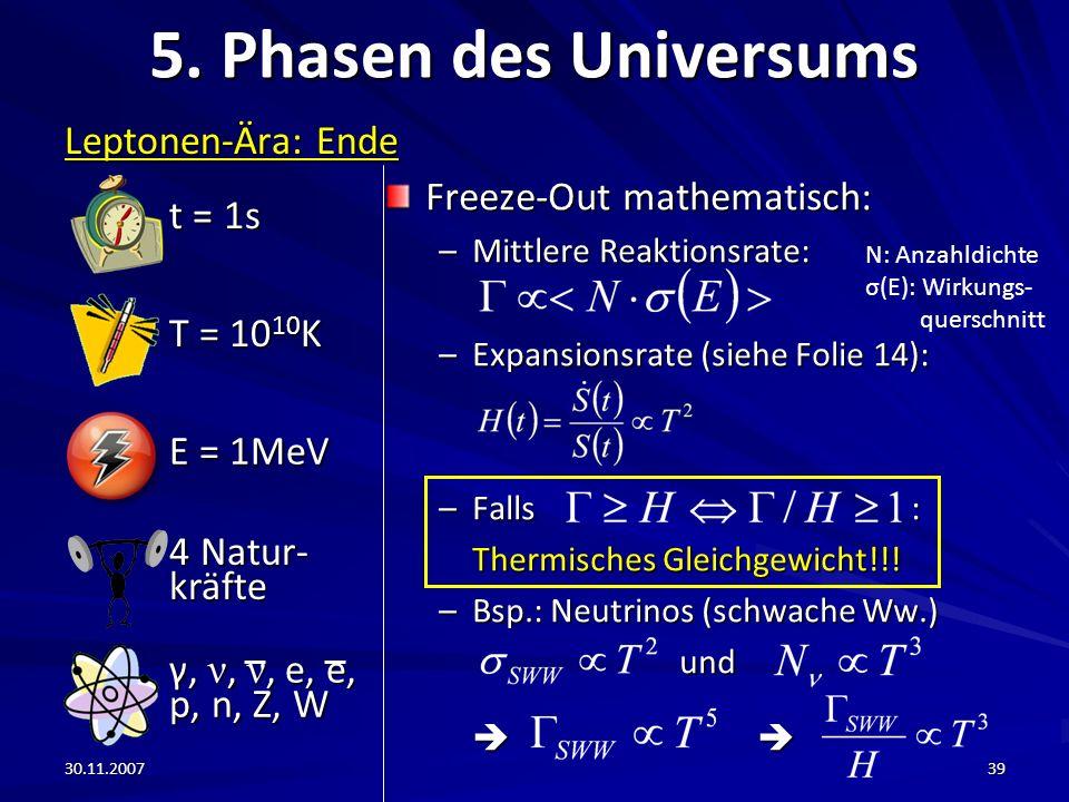30.11.200739 5. Phasen des Universums Leptonen-Ära: Ende Freeze-Out mathematisch: –Mittlere Reaktionsrate: –Expansionsrate (siehe Folie 14): –Falls :