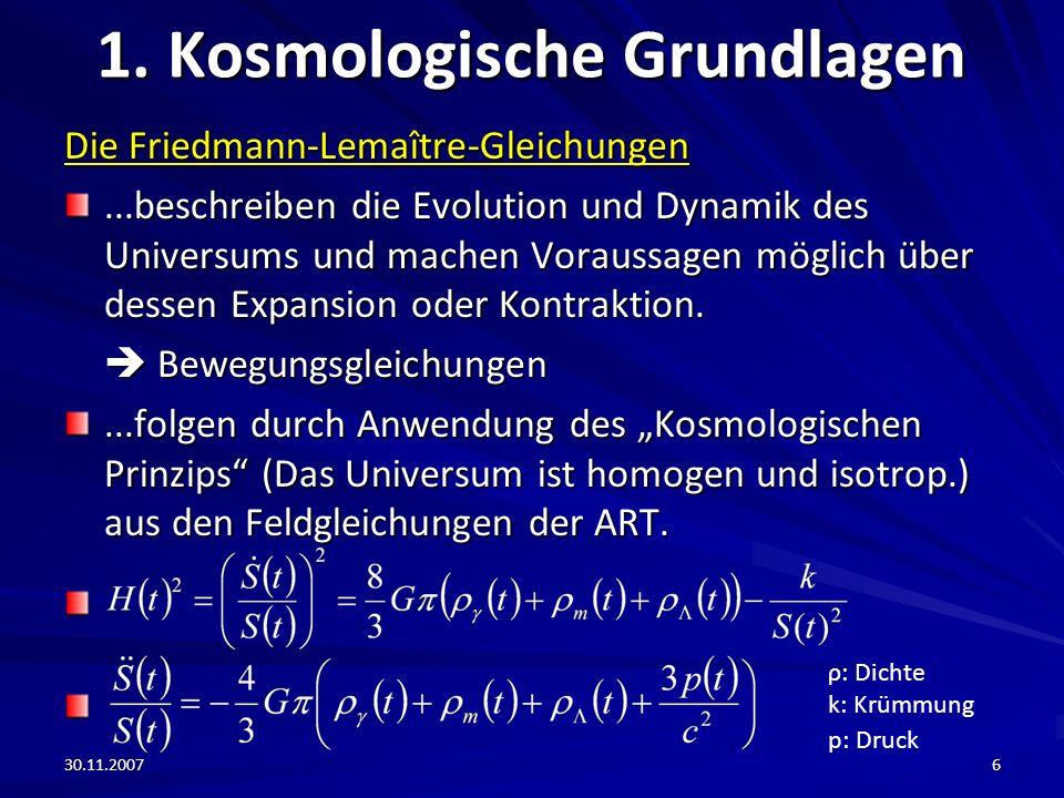 30.11.20076 1. Kosmologische Grundlagen Die Friedmann-Lemaître-Gleichungen...beschreiben die Evolution und Dynamik des Universums und machen Voraussag