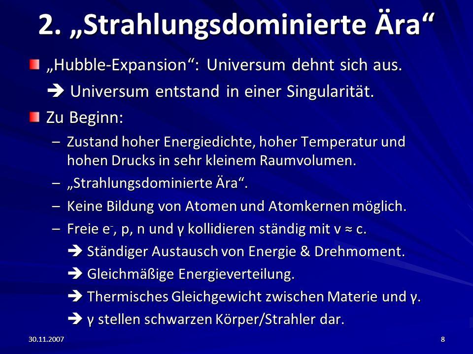 30.11.20078 2. Strahlungsdominierte Ära Hubble-Expansion: Universum dehnt sich aus. Universum entstand in einer Singularität. Universum entstand in ei