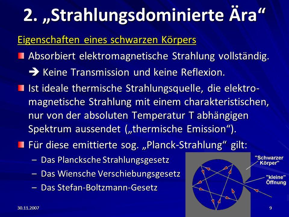 30.11.20079 2. Strahlungsdominierte Ära Eigenschaften eines schwarzen Körpers Absorbiert elektromagnetische Strahlung vollständig. Keine Transmission