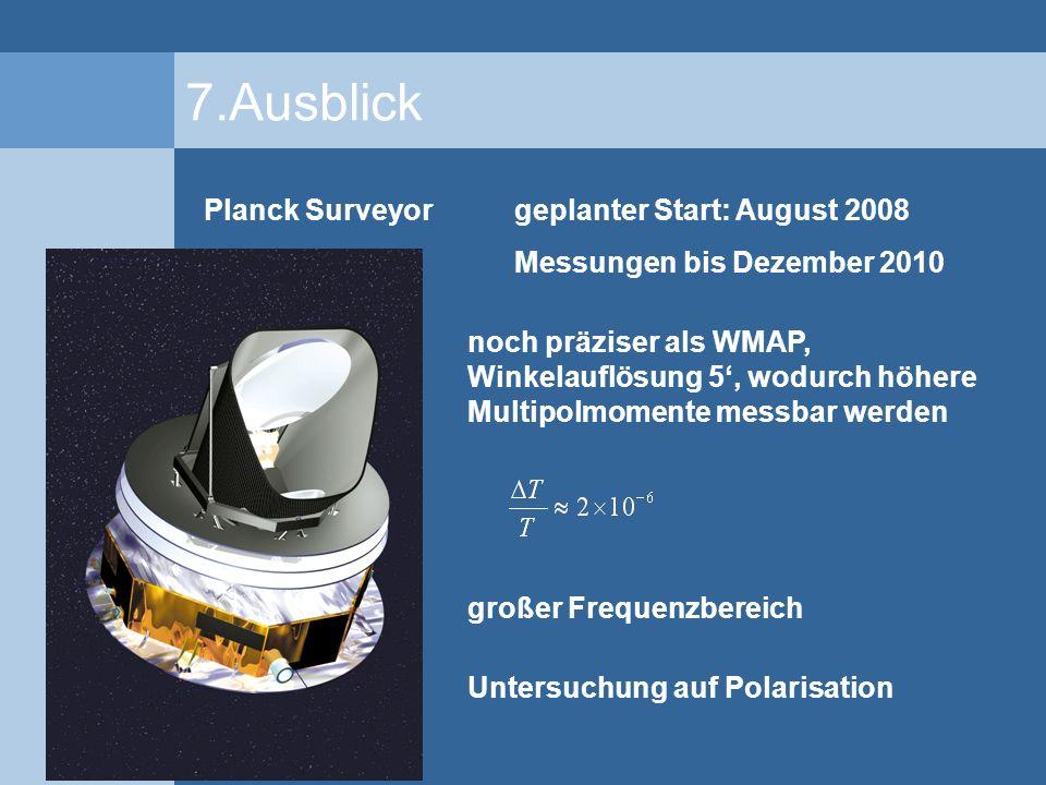7.Ausblick Planck Surveyorgeplanter Start: August 2008 Messungen bis Dezember 2010 noch präziser als WMAP, Winkelauflösung 5, wodurch höhere Multipolm