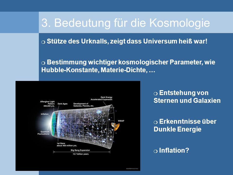 3. Bedeutung für die Kosmologie Stütze des Urknalls, zeigt dass Universum heiß war! Bestimmung wichtiger kosmologischer Parameter, wie Hubble-Konstant