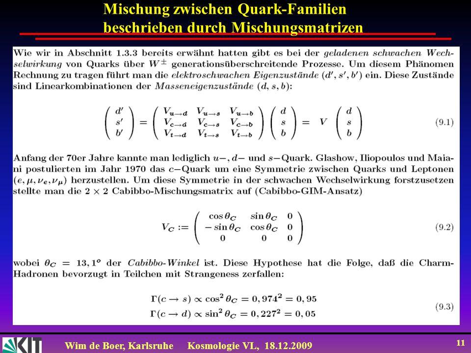 Wim de Boer, KarlsruheKosmologie VL, 18.12.2009 11 Mischung zwischen Quark-Familien beschrieben durch Mischungsmatrizen