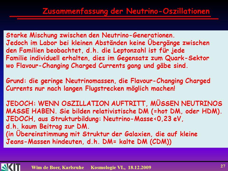 Wim de Boer, KarlsruheKosmologie VL, 18.12.2009 27 Zusammenfassung der Neutrino-Oszillationen Starke Mischung zwischen den Neutrino-Generationen. Jedo