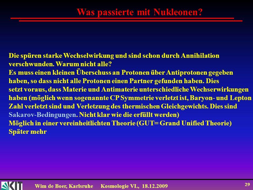Wim de Boer, KarlsruheKosmologie VL, 18.12.2009 29 Die spüren starke Wechselwirkung und sind schon durch Annihilation verschwunden. Warum nicht alle?