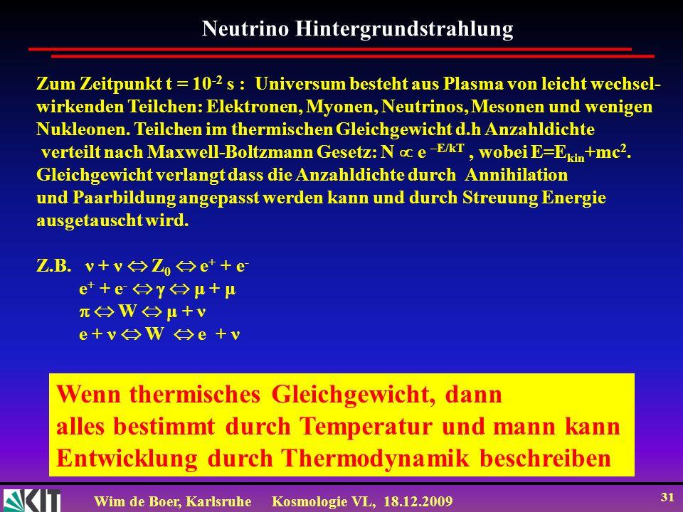 Wim de Boer, KarlsruheKosmologie VL, 18.12.2009 31 Neutrino Hintergrundstrahlung Zum Zeitpunkt t = 10 -2 s : Universum besteht aus Plasma von leicht w